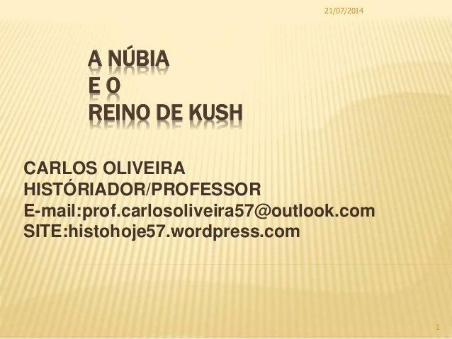 A NÚBIA E O REINO DE KUSH CARLOS OLIVEIRA HISTÓRIADOR/PROFESSOR E-mail:prof.carlosoliveira57@outlook.com SITE:histohoje57....
