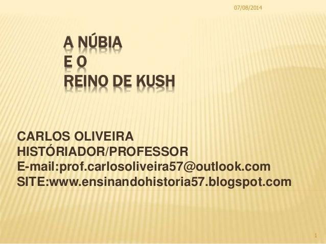 A NÚBIA E O REINO DE KUSH CARLOS OLIVEIRA HISTÓRIADOR/PROFESSOR E-mail:prof.carlosoliveira57@outlook.com SITE:www.ensinand...