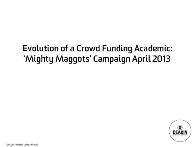 CRICOS Provider Code: 00113B  Evolution of a Crowd Funding Academic: 'Mighty Maggots' Campaign April 2013