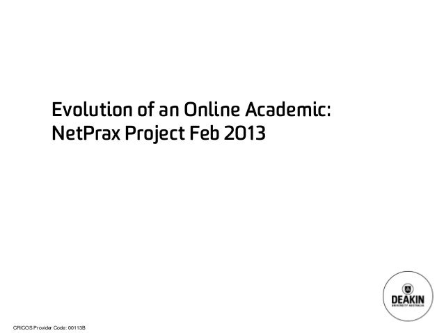 CRICOS Provider Code: 00113B  Evolution of an Online Academic: NetPraxProject Feb 2013