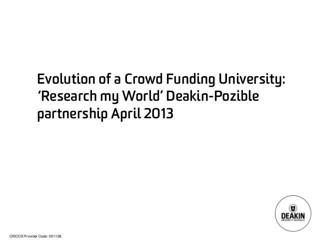 CRICOS Provider Code: 00113B  Evolution of a Crowd Funding University: 'Research my World' Deakin-Poziblepartnership April...