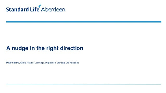 A nudge in the right direction Peter Yarrow, Global Head of Learning & Proposition, Standard Life Aberdeen