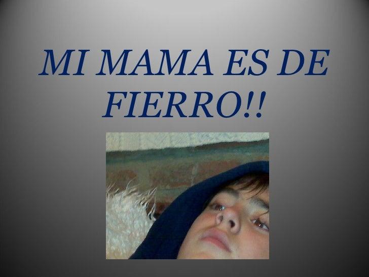 MI MAMA ES DE FIERRO!!