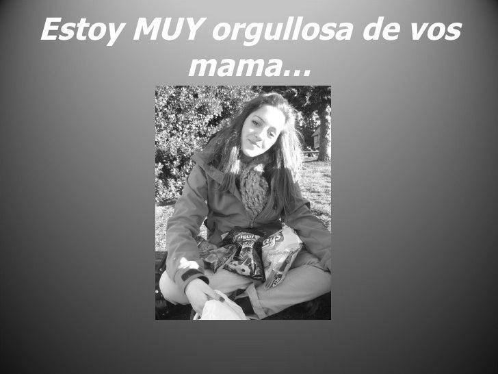 Estoy MUY orgullosa de vos mama…
