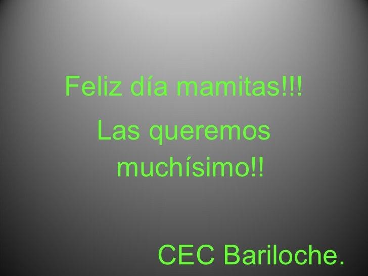 <ul><li>Feliz día mamitas!!! </li></ul><ul><li>Las queremos muchísimo!! </li></ul><ul><li>CEC Bariloche. </li></ul>
