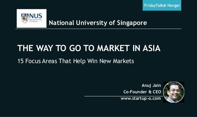 National University of Singapore FridayTalk@ Hanger Anuj Jain Co-Founder & CEO www.startup-o.com THE WAY TO GO TO MARKET I...