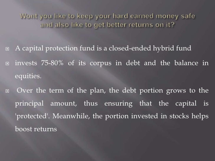 Wont you like to keep your hard earned money safe and also like to get better returns on it?<br />A capital protection fun...