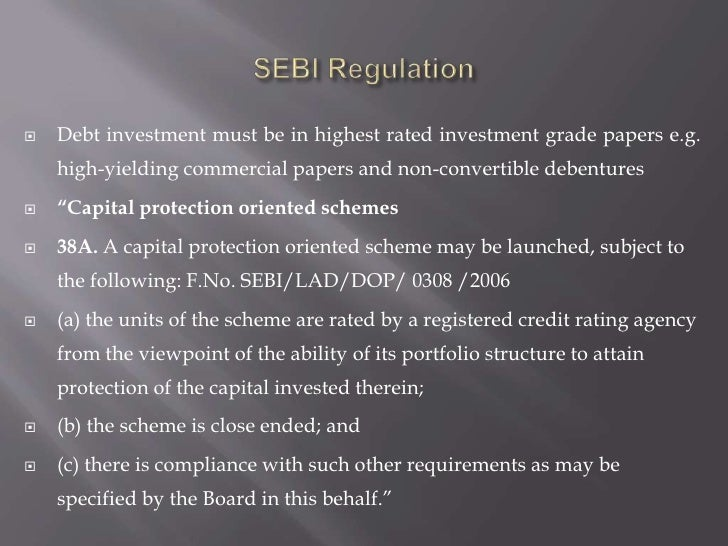 SEBI Regulation<br />Debt investment must be in highest rated investment grade papers e.g. high-yielding commercial papers...