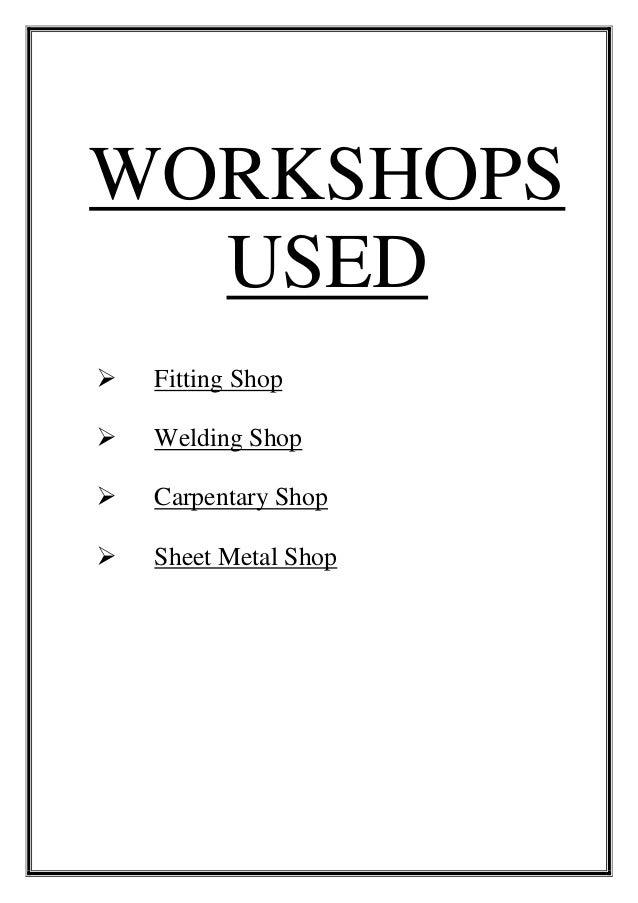 WORKSHOPS USED  Fitting Shop  Welding Shop  Carpentary Shop  Sheet Metal Shop