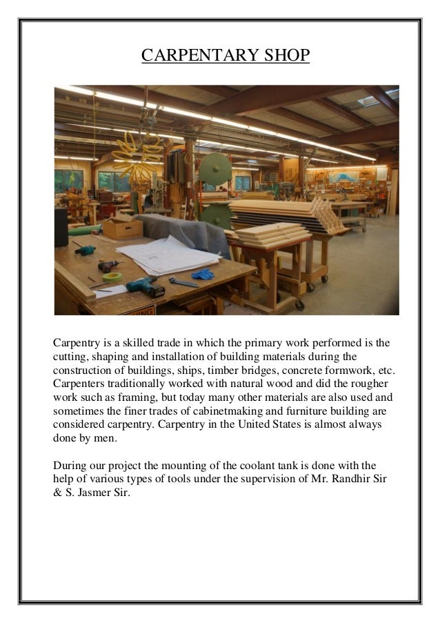 CARPENTARY SHOP Carpentry is a skilled trade in which the primary work performed is the cutting, shaping and installation ...