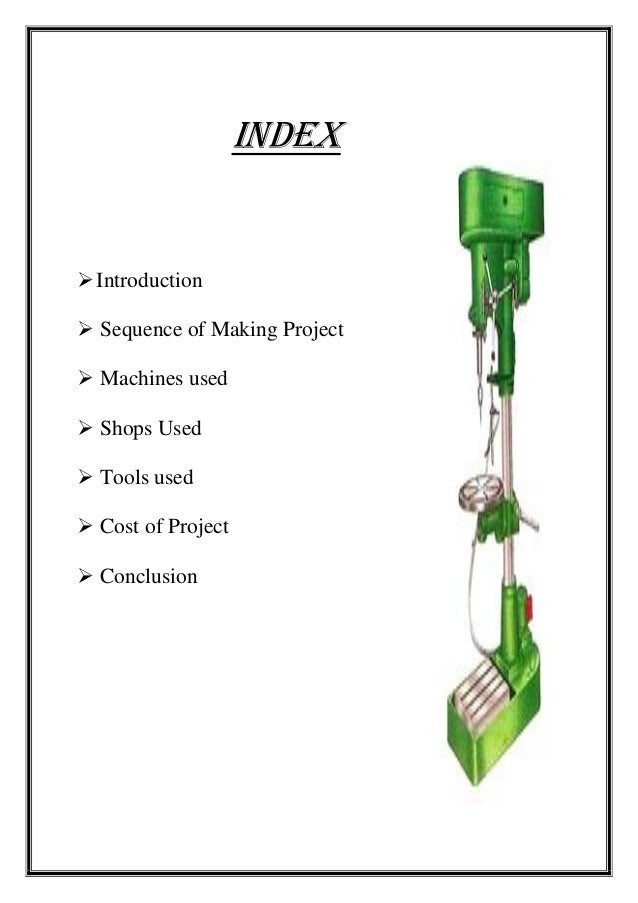 INDEX Introduction  Sequence of Making Project  Machines used  Shops Used  Tools used  Cost of Project  Conclusion