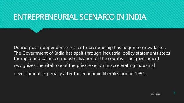 ENTREPRENEURIAL SCENARIO IN INDIA During post independence era, entrepreneurship has begun to grow faster. The Government ...