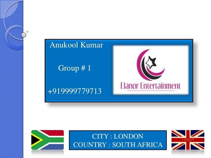 Anukool Kumar  Group # 1+919999779713          CITY : LONDON      COUNTRY : SOUTH AFRICA
