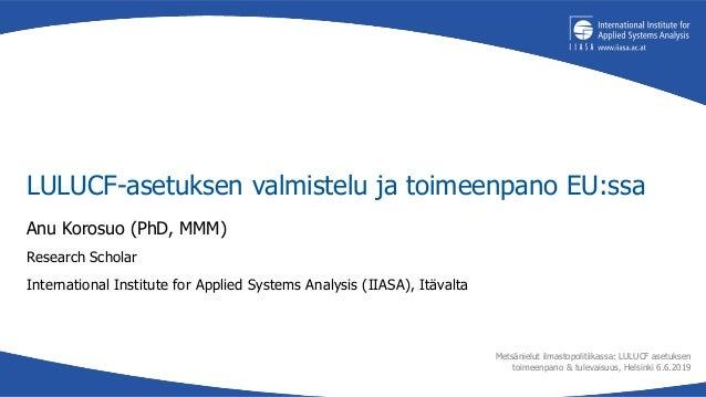 LULUCF-asetuksen valmistelu ja toimeenpano EU:ssa Anu Korosuo (PhD, MMM) Research Scholar International Institute for Appl...