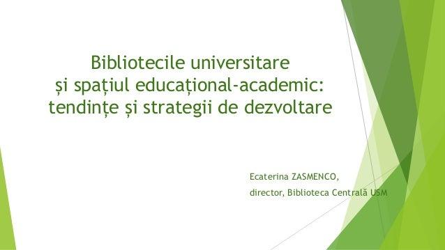 Bibliotecile universitare și spațiul educațional-academic: tendințe și strategii de dezvoltare Ecaterina ZASMENCO, directo...