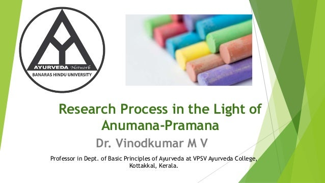 Research Process in the Light of Anumana-Pramana Dr. Vinodkumar M V Professor in Dept. of Basic Principles of Ayurveda at ...
