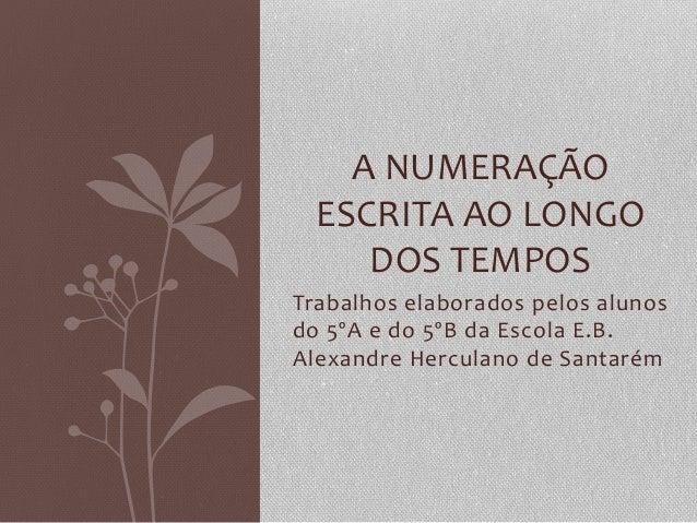 A  NUMERAÇÃO   ESCRITA  AO  LONGO   DOS  TEMPOS   Trabalhos  elaborados  pelos  alunos   do  5ºA ...