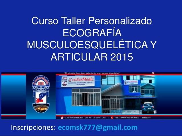 Curso Taller Personalizado  ECOGRAFÍA  MUSCULOESQUELÉTICA Y  ARTICULAR 2015  Inscripciones: ecomsk777@gmail.com