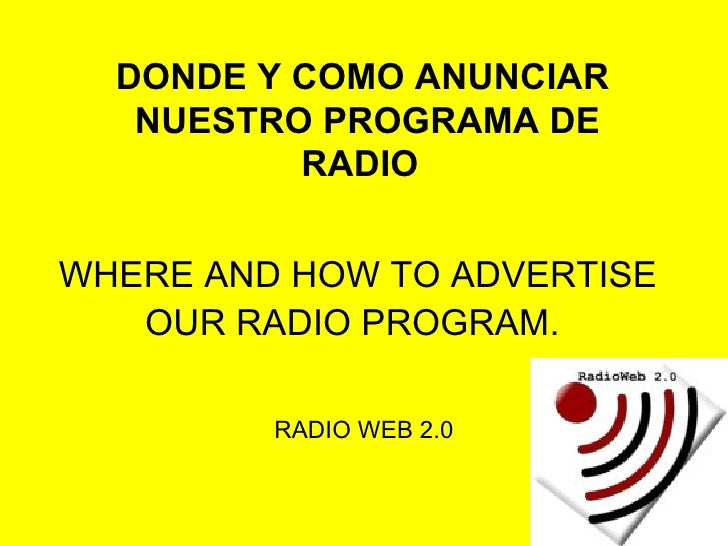 WHERE AND HOW TO ADVERTISE OUR RADIO PROGRAM.   RADIO WEB 2.0 DONDE Y COMO ANUNCIAR NUESTRO PROGRAMA DE RADIO