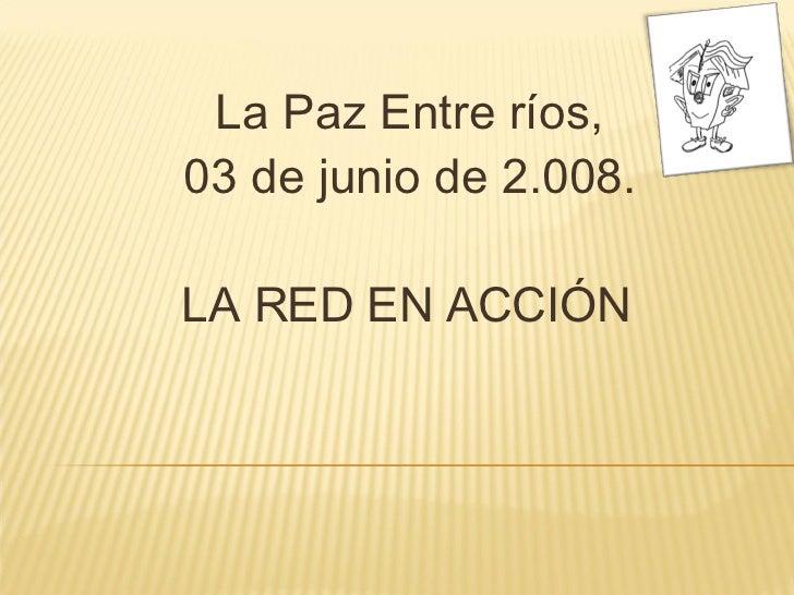La Paz Entre ríos, 03 de junio de 2.008. LA RED EN ACCIÓN