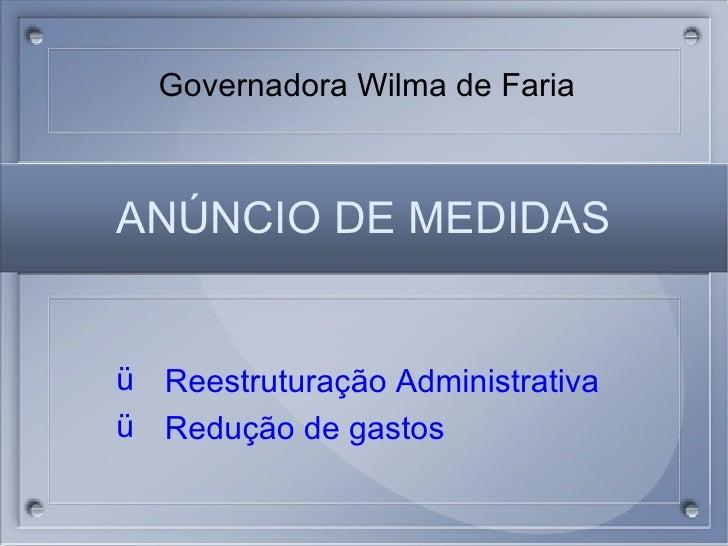 AN ÚNCIO DE MEDIDAS <ul><li>Reestrutura ção Administrativa </li></ul><ul><li>Redução de gastos </li></ul>Governadora Wilma...