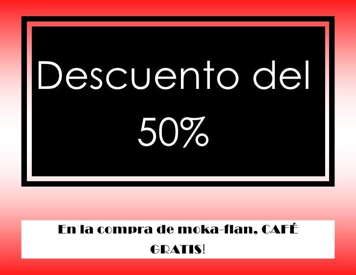 Descuento del    50% En la compra de moka-flan, CAFÉ            GRATIS!