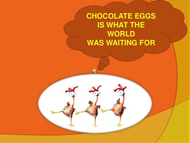 CHOCOLATE EGGS<br />IS WHAT THE WORLD<br />WAS WAITING FOR<br />