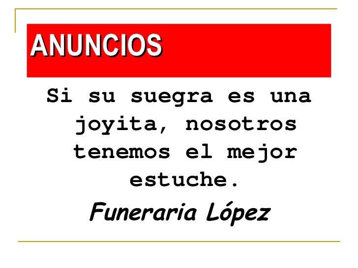 ANUNCIOS <ul><li>Si su suegra es una joyita, nosotros tenemos el mejor estuche. </li></ul><ul><li>Funeraria López </li></ul>