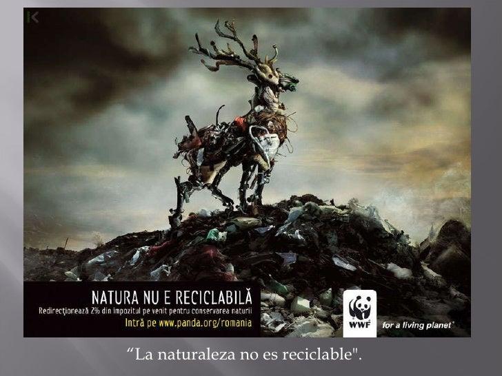 """"""" La naturaleza no es reciclable""""."""