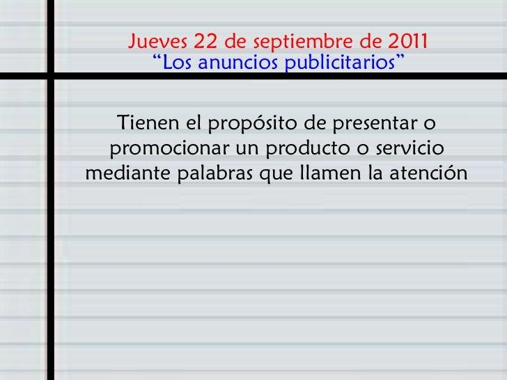 """Jueves 22 de septiembre de 2011      """"Los anuncios publicitarios""""   Tienen el propósito de presentar o  promocionar un pro..."""