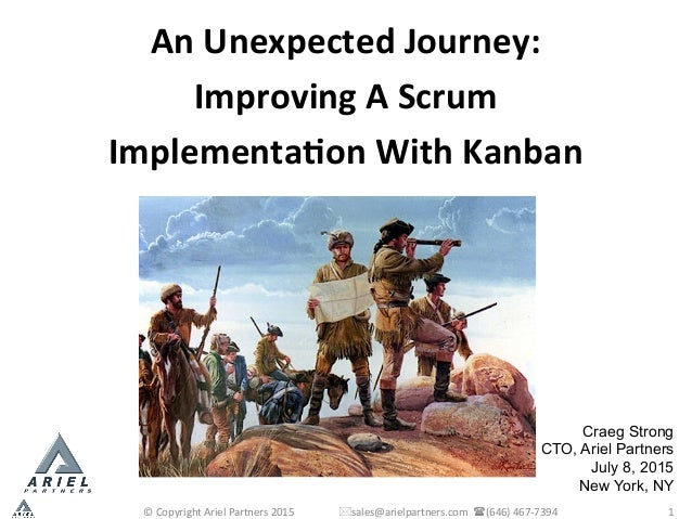 Craeg Strong CTO, Ariel Partners July 8, 2015 New York, NY 	    An	   Unexpected	   Journey:	    Improving	   A	   Scrum	 ...