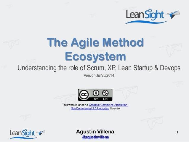 The Agile Method Ecosystem Understanding the role of Scrum, XP, Lean Startup & Devops Version Jul/26/2014 Agustin Villena ...