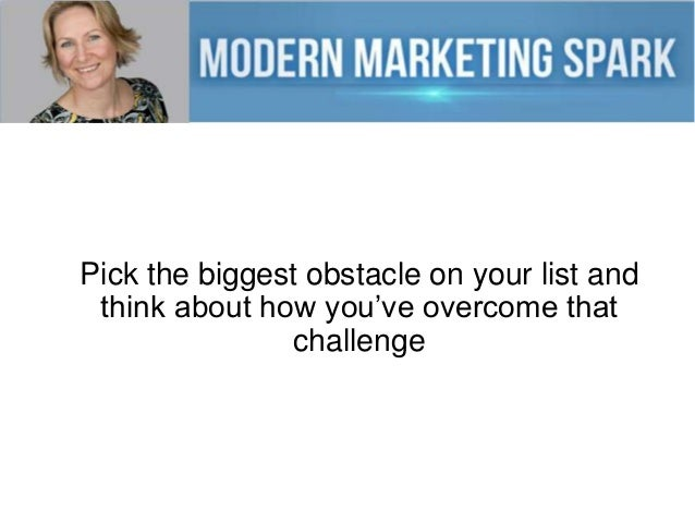 Pick the biggest obstacle on your list and think about how you've overcome that challenge
