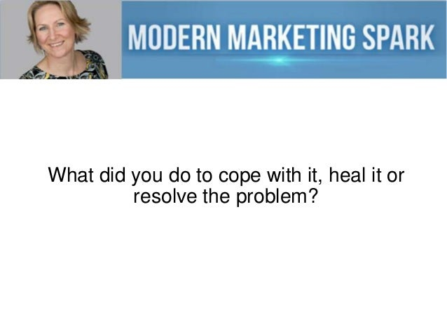 What did you do to cope with it, heal it or resolve the problem?