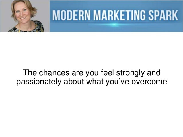 The chances are you feel strongly and passionately about what you've overcome