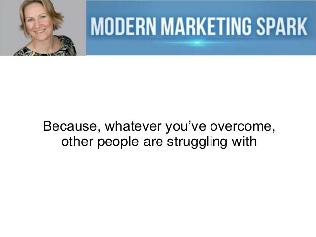 Because, whatever you've overcome, other people are struggling with