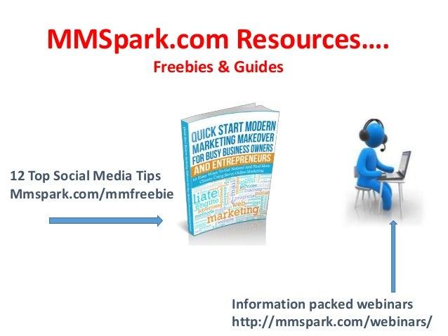 MMSpark.com Resources…. Freebies & Guides  12 Top Social Media Tips Mmspark.com/mmfreebie  Information packed webinars htt...