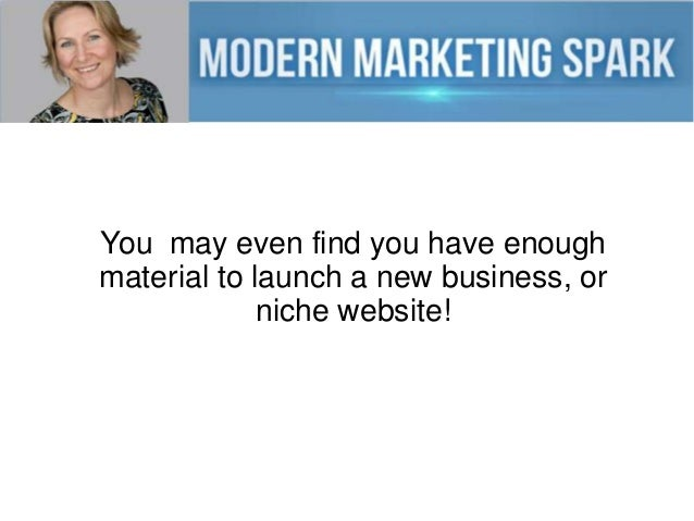 You may even find you have enough material to launch a new business, or niche website!