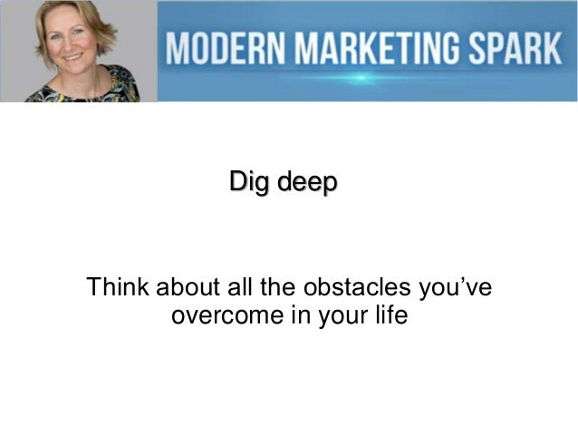 Dig deep  Think about all the obstacles you've overcome in your life
