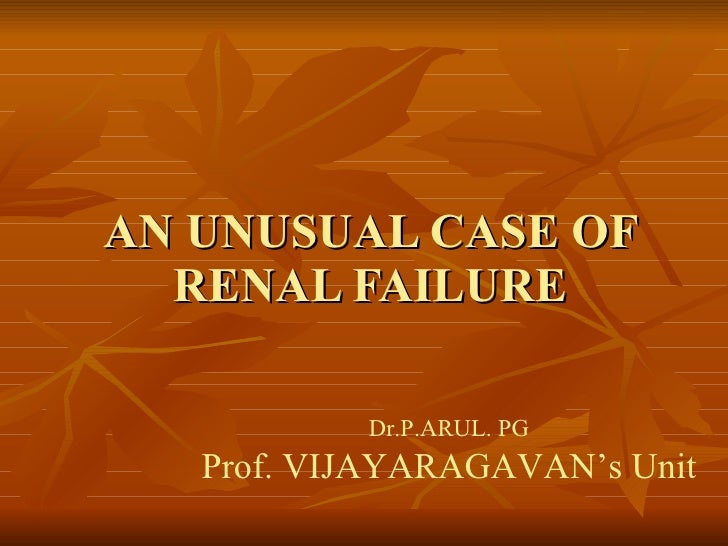AN UNUSUAL CASE OF RENAL FAILURE Dr.P.ARUL. PG Prof. VIJAYARAGAVAN's Unit