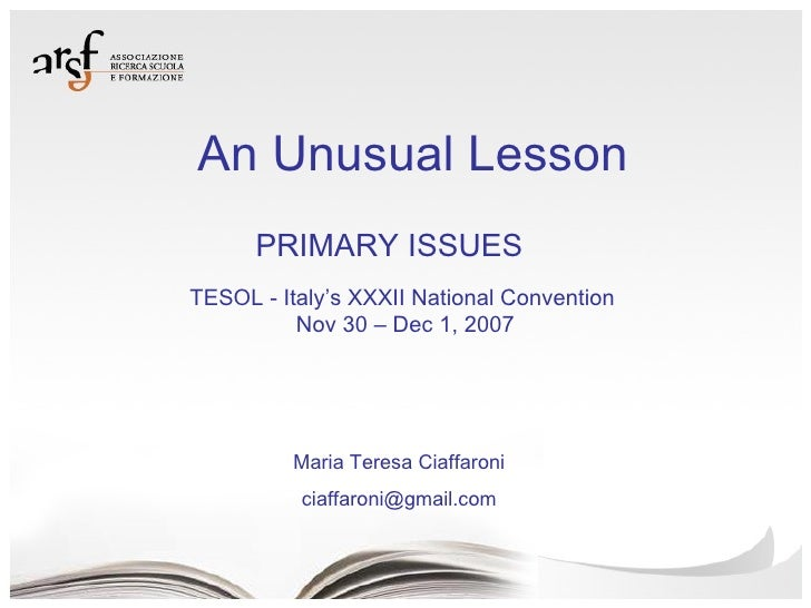 An Unusual Lesson Maria Teresa Ciaffaroni [email_address] TESOL - Italy's XXXII National Convention Nov 30 – Dec 1, 2007 P...