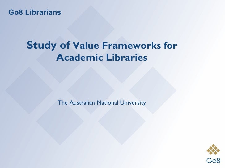 Go8 Librarians    Study of Value Frameworks for            Academic Libraries             The Australian National University
