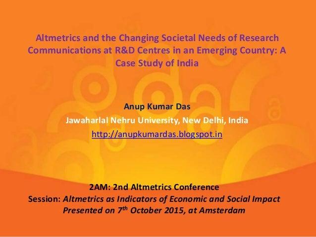 Anup Kumar Das Jawaharlal Nehru University, New Delhi, India http://anupkumardas.blogspot.in Altmetrics and the Changing S...