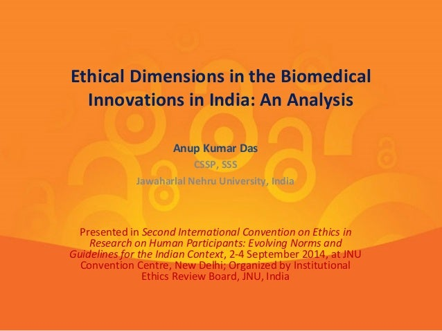 Ethical Dimensions in the Biomedical  Innovations in India: An Analysis  Anup Kumar Das  CSSP, SSS  Jawaharlal Nehru Unive...