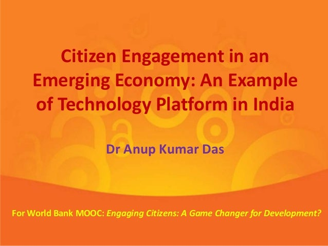 Citizen Engagement in an Emerging Economy: An Example of Technology Platform in India Dr Anup Kumar Das For World Bank MOO...