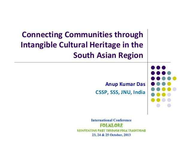 Connecting Communities through Intangible Cultural Heritage in the South Asian Region  Anup Kumar Das CSSP, SSS, JNU, Indi...