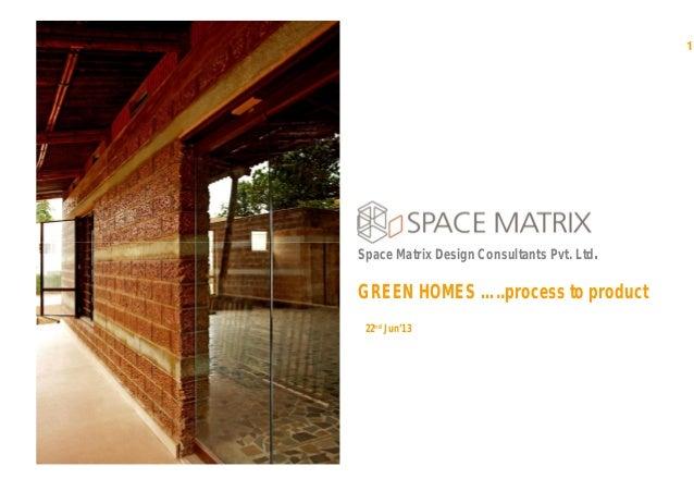 1GREEN HOMES …..process to productSpace Matrix Design Consultants Pvt. Ltd.22nd Jun'13