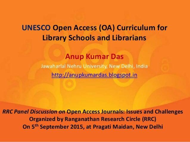 Anup Kumar Das Jawaharlal Nehru University, New Delhi, India http://anupkumardas.blogspot.in UNESCO Open Access (OA) Curri...