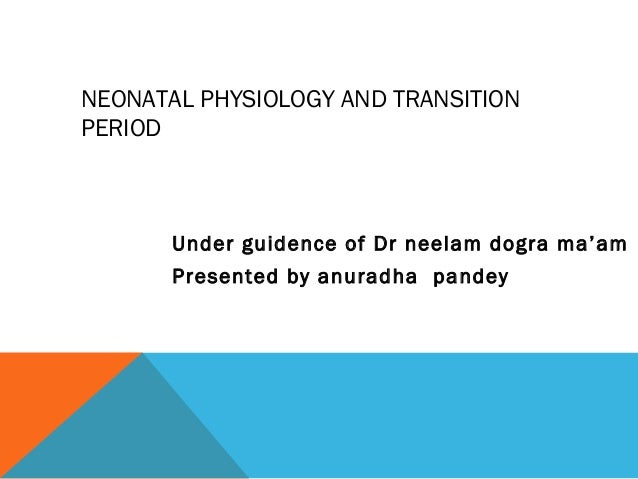 NEONATAL PHYSIOLOGY AND TRANSITION  PERIOD  Under guidence of Dr neelam dogra ma'am  Presented by anuradha pandey