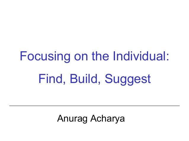 Focusing on the Individual: Find, Build, Suggest Anurag Acharya